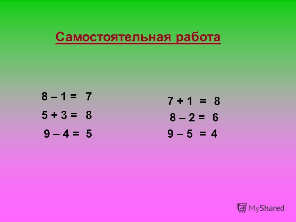 Самостоятельная работа 5 + 3 = 8 – 1 = 7 + 1 = 8 – 2 = 9 – 5 = 7 8 5 8 6 49 – 4 =