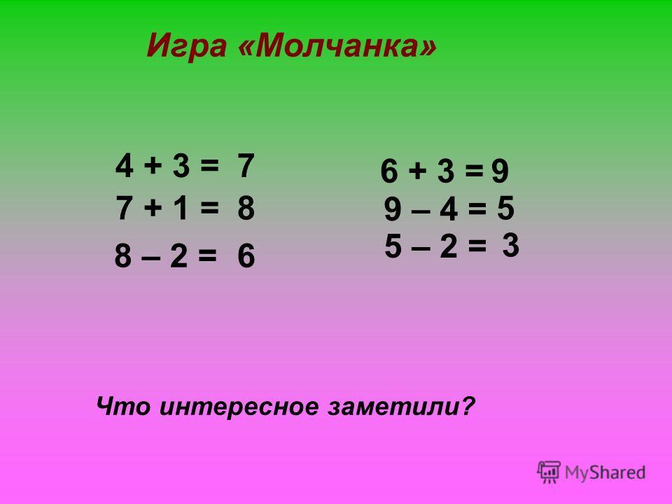 Что интересное заметили? 4 + 3 = 7 + 1 = 6 + 3 = 8 – 2 = 9 – 4 = 5 – 2 = Игра «Молчанка» 7 8 6 9 5 3