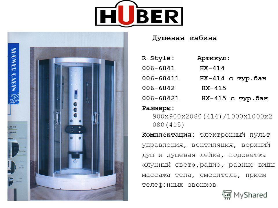 Душевая кабина R-Style: Артикул: 006-6041 НХ-414 006-60411 HX-414 c тур.бан 006-6042 HX-415 006-60421 HX-415 с тур.бан Размеры: 900х900х2080(414)/1000х1000х2 080(415) Комплектация: электронный пульт управления, вентиляция, верхний душ и душевая лейка