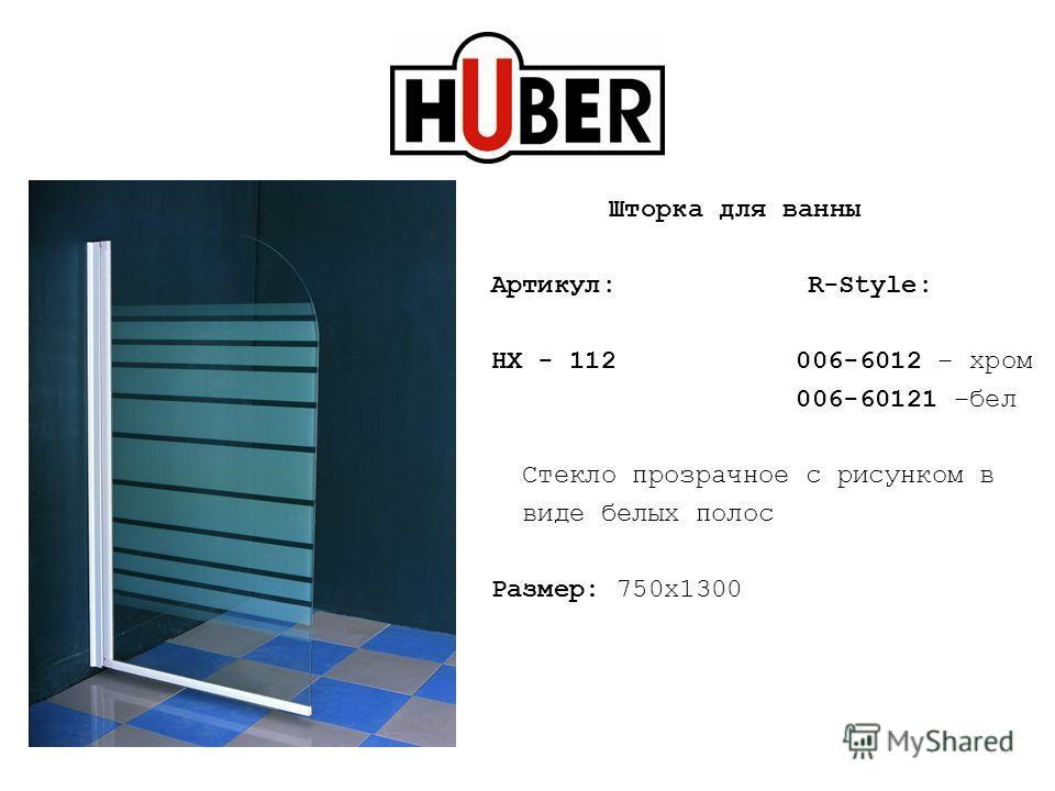 Шторка для ванны Артикул: R-Style: HX - 112 006-6012 – хром 006-60121 –бел Стекло прозрачное с рисунком в виде белых полос Размер: 750х1300
