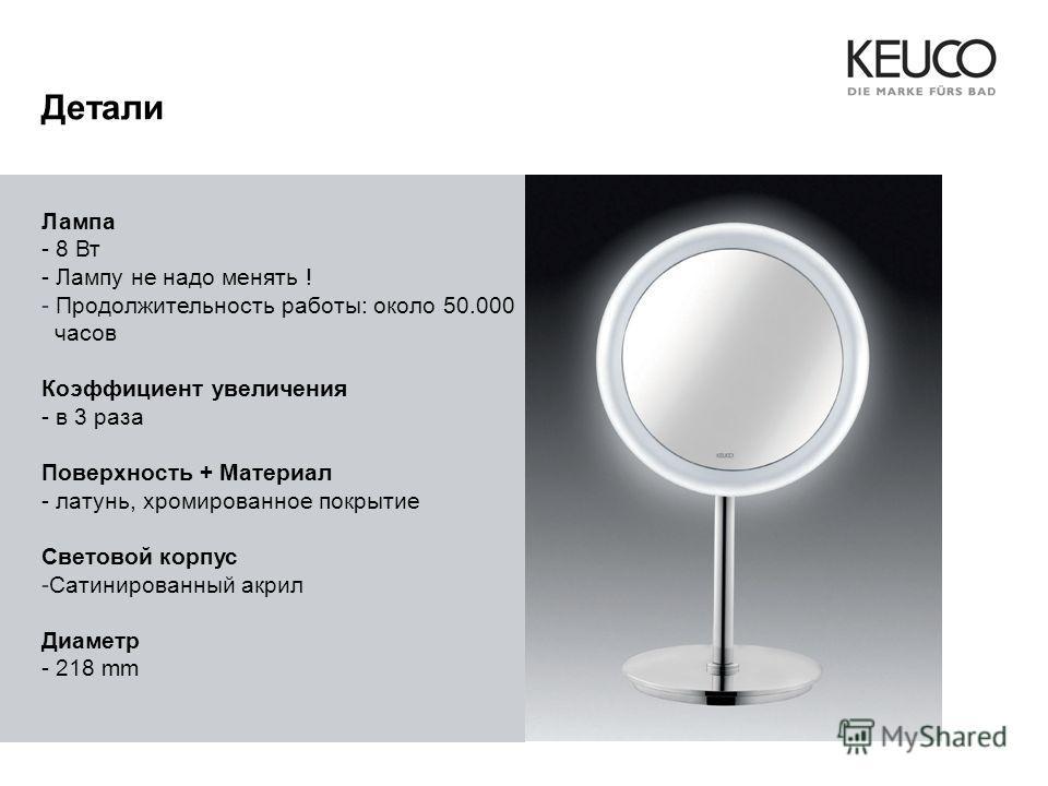 Лампа - 8 Вт - Лампу не надо менять ! - Продолжительность работы: около 50.000 часов Коэффициент увеличения - в 3 раза Поверхность + Maтериал - латунь, хромированное покрытие Световой корпус -Сатинированный акрил Диаметр - 218 mm Детали