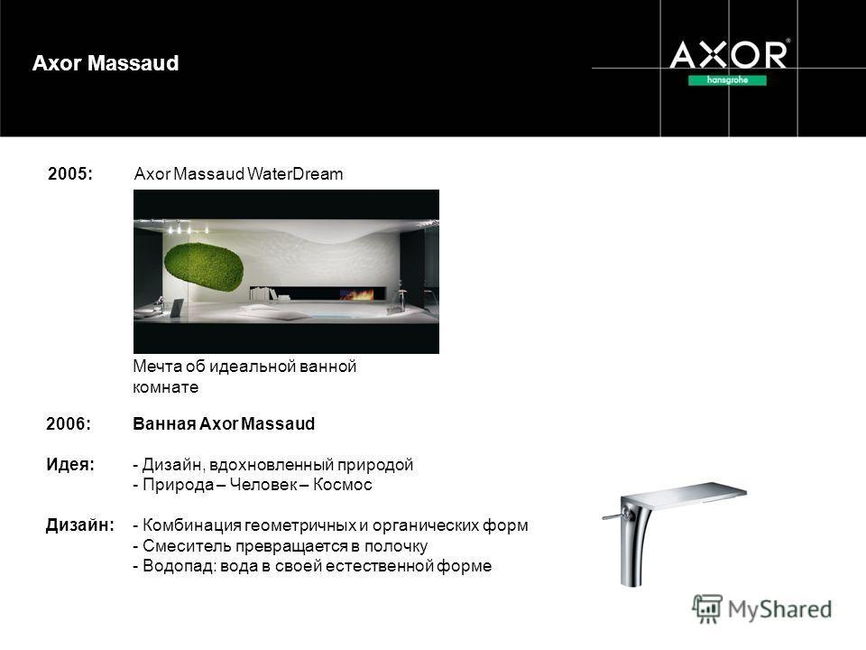 2006:Ванная Axor Massaud Идея:- Дизайн, вдохновленный природой - Природа – Человек – Космос Дизайн:- Комбинация геометричных и органических форм - Смеситель превращается в полочку - Водопад: вода в своей естественной форме 2005: Axor Massaud WaterDre