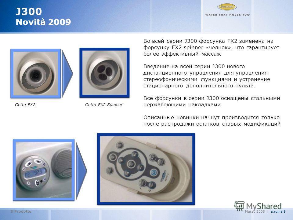 Il Prodotto pagina 9Marzo 2008   J300 Novità 2009 Во всей серии J300 форсунка FX2 заменена на форсунку FX2 spinner «челнок», что гарантирует более эффективный массаж Введение на всей серии J300 нового дистанционного управления для управления стереофо