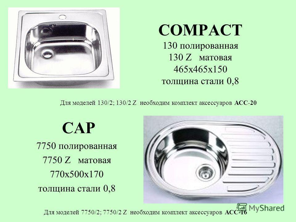 COMPACT 130 полированная 130 Z матовая 465х465х150 толщина стали 0,8 CAP 7750 полированная 7750 Z матовая 770х500х170 толщина стали 0,8 Для моделей 130/2; 130/2 Z необходим комплект аксессуаров АСС-20 Для моделей 7750/2; 7750/2 Z необходим комплект а