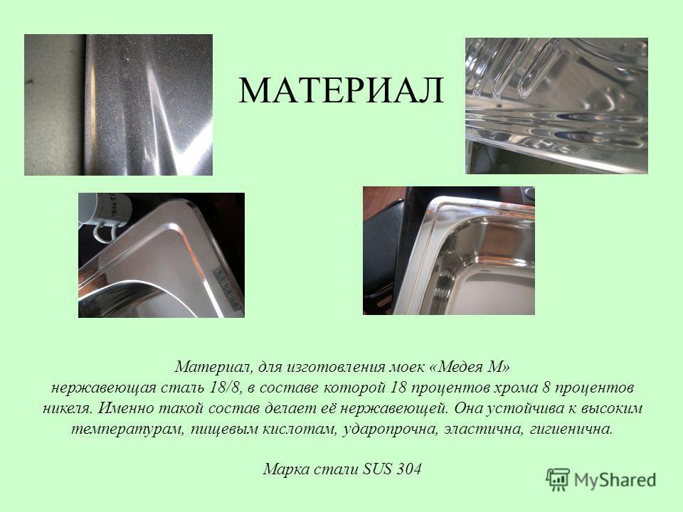 МАТЕРИАЛ Материал, для изготовления моек «Медея М» нержавеющая сталь 18/8, в составе которой 18 процентов хрома 8 процентов никеля. Именно такой состав делает её нержавеющей. Она устойчива к высоким температурам, пищевым кислотам, ударопрочна, эласти
