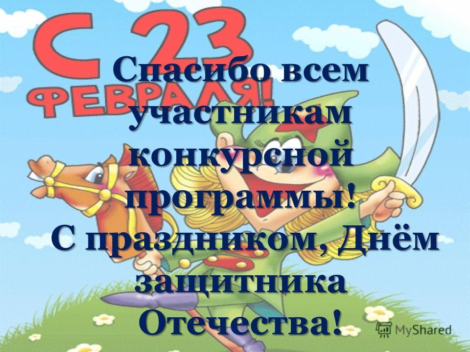 Спасибо всем участникам конкурсной программы! С праздником, Днём защитника Отечества!