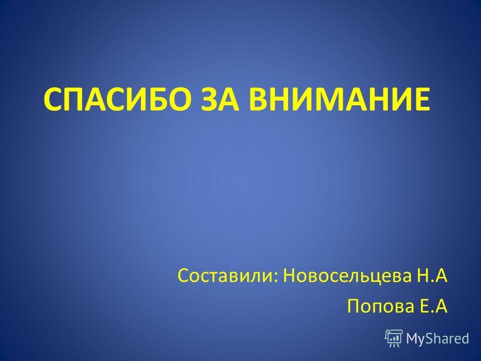 СПАСИБО ЗА ВНИМАНИЕ Составили: Новосельцева Н.А Попова Е.А