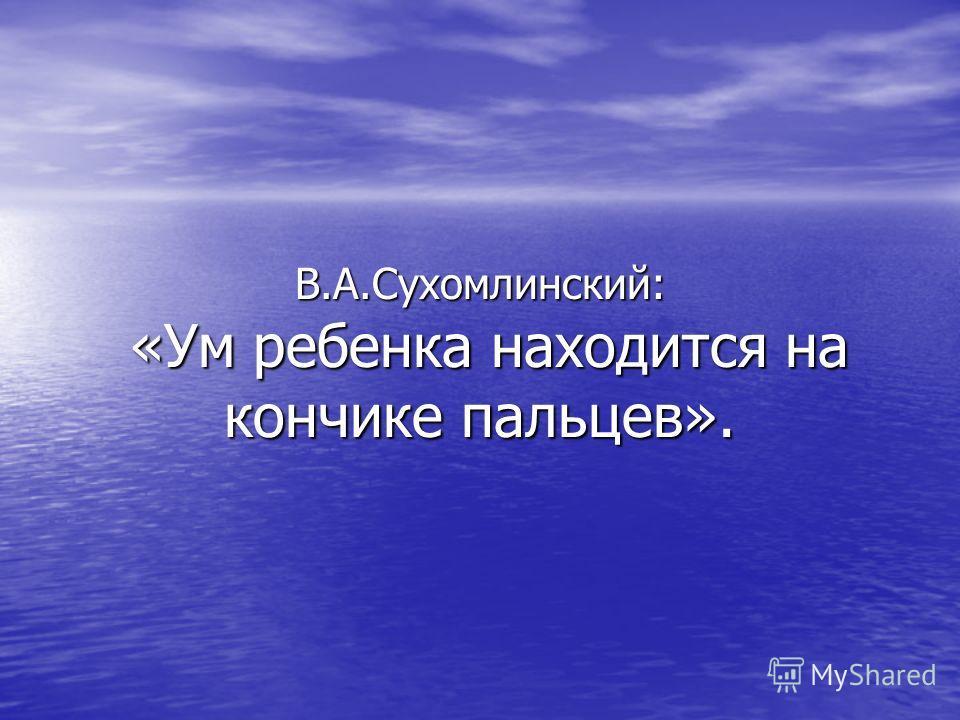 В.А.Сухомлинский: «Ум ребенка находится на кончике пальцев».