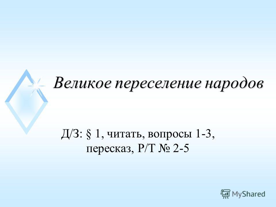 Великое переселение народов Д/З: § 1, читать, вопросы 1-3, пересказ, Р/Т 2-5