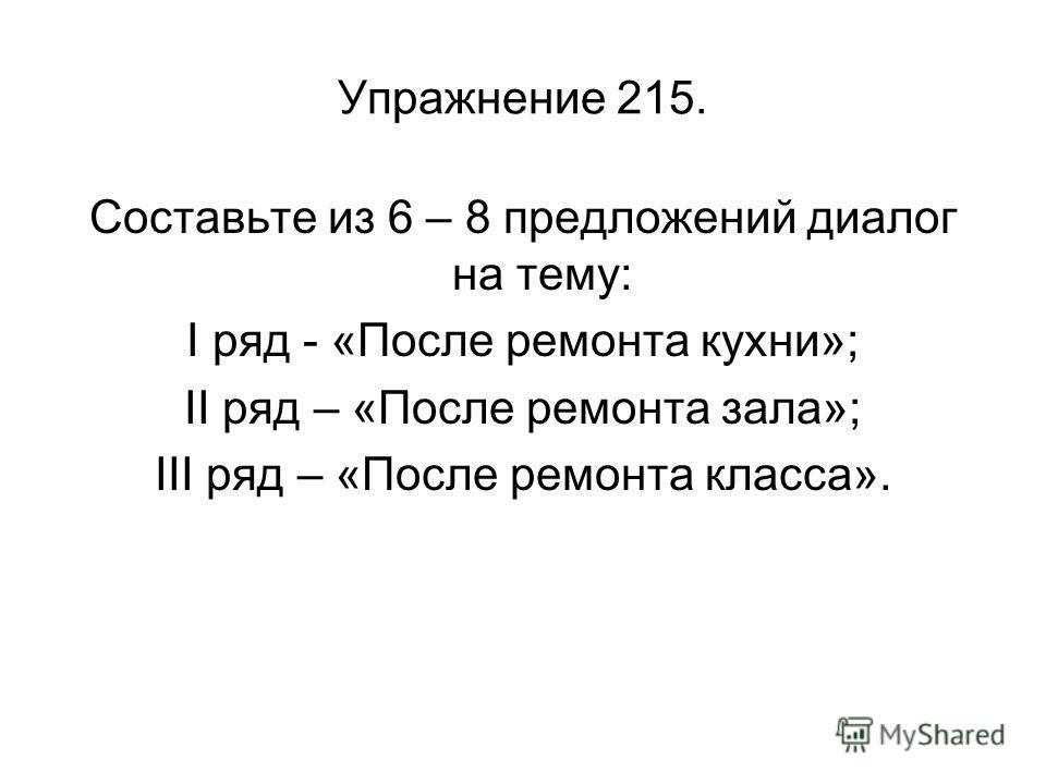 Упражнение 215. Составьте из 6 – 8 предложений диалог на тему: I ряд - «После ремонта кухни»; II ряд – «После ремонта зала»; III ряд – «После ремонта класса».