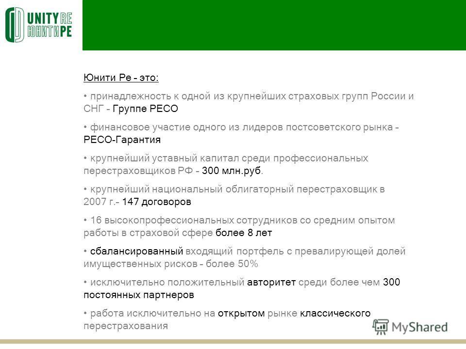 Юнити Ре – это: принадлежность к одной из крупнейших страховых групп России и СНГ – Группе РЕСО финансовое участие одного из лидеров постсоветского рынка – РЕСО-Гарантия крупнейший уставный капитал среди профессиональных перестраховщиков РФ – 300 млн