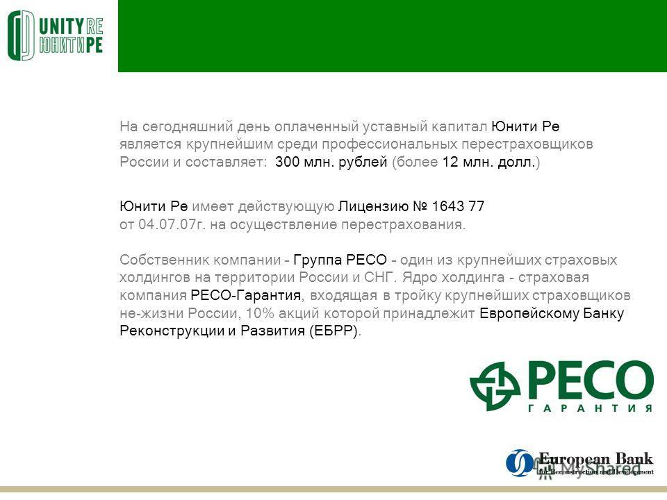 На сегодняшний день оплаченный уставный капитал Юнити Ре является крупнейшим среди профессиональных перестраховщиков России и составляет: 300 млн. рублей (более 12 млн. долл.) Юнити Ре имеет действующую Лицензию 1643 77 от 04.07.07г. на осуществление