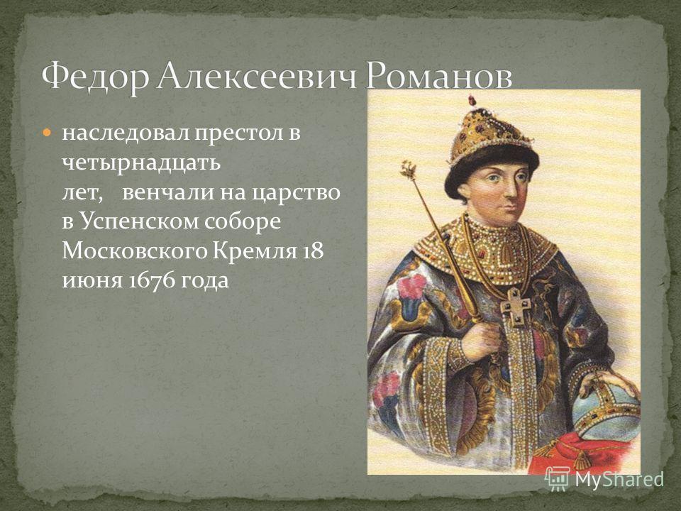 наследовал престол в четырнадцать лет, венчали на царство в Успенском соборе Московского Кремля 18 июня 1676 года
