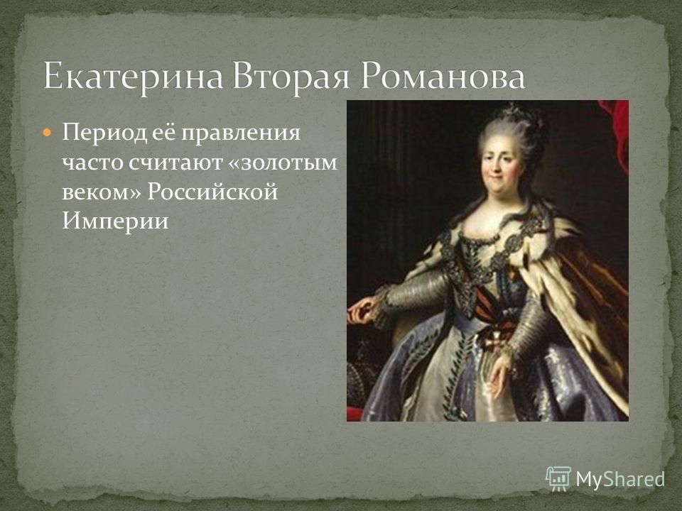 Период её правления часто считают «золотым веком» Российской Империи
