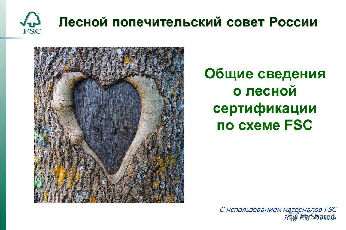 Лесной попечительский совет России C использованием материалов FSC IC и FSC России Общие сведения о лесной сертификации по схеме FSC