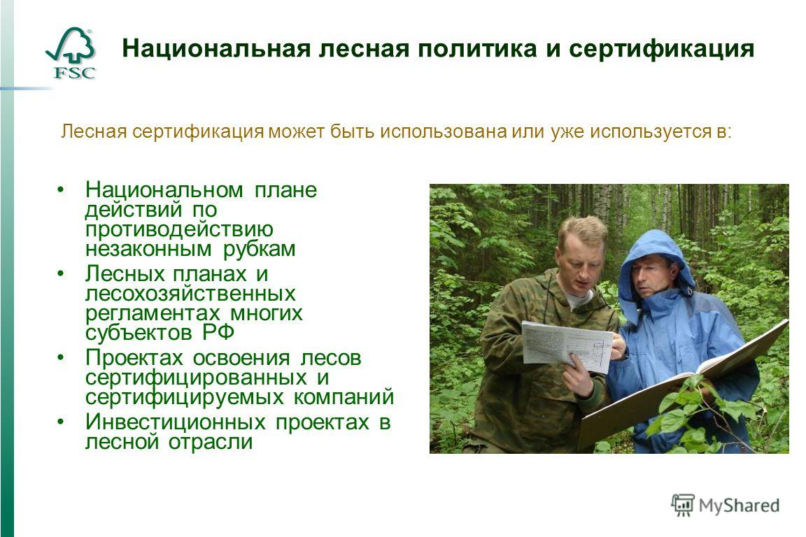Национальная лесная политика и сертификация Национальном плане действий по противодействию незаконным рубкам Лесных планах и лесохозяйственных регламентах многих субъектов РФ Проектах освоения лесов сертифицированных и сертифицируемых компаний Инвест