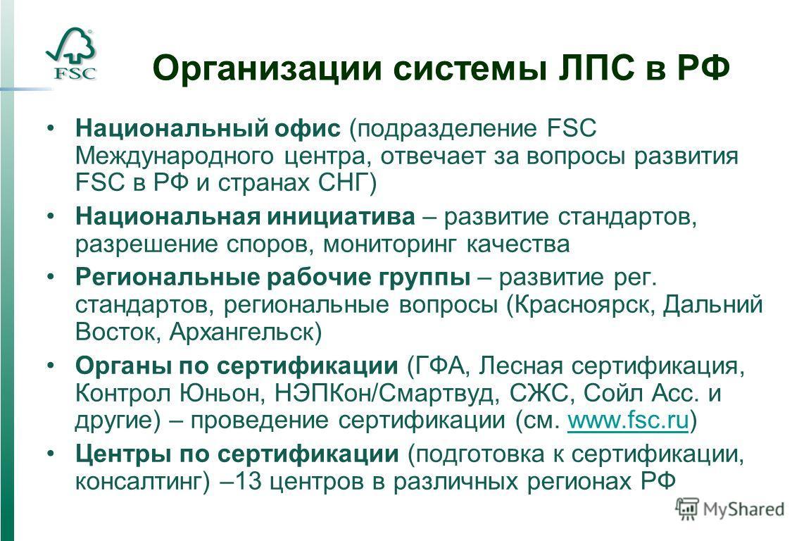 Организации системы ЛПС в РФ Национальный офис (подразделение FSC Международного центра, отвечает за вопросы развития FSC в РФ и странах СНГ) Национальная инициатива – развитие стандартов, разрешение споров, мониторинг качества Региональные рабочие г