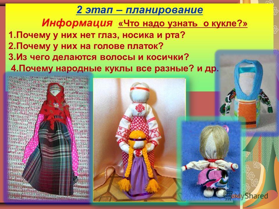 2 этап – планирование Информация «Что надо узнать о кукле?» 1.Почему у них нет глаз, носика и рта? 2.Почему у них на голове платок? 3.Из чего делаются волосы и косички? 4.Почему народные куклы все разные? и др.
