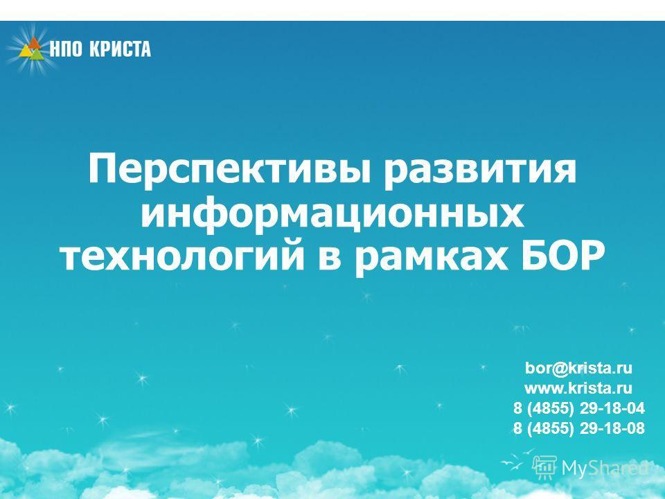 Перспективы развития информационных технологий в рамках БОР bor@krista.ru www.krista.ru 8 (4855) 29-18-04 8 (4855) 29-18-08