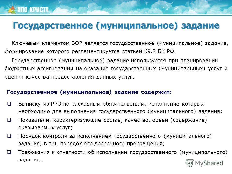 Ключевым элементом БОР является государственное (муниципальное) задание, формирование которого регламентируется статьей 69.2 БК РФ. Государственное (муниципальное) задание используется при планировании бюджетных ассигнований на оказание государственн
