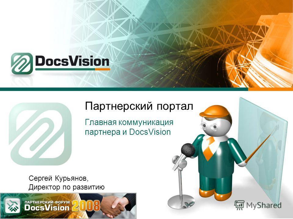 Партнерский портал Главная коммуникация партнера и DocsVision Сергей Курьянов, Директор по развитию