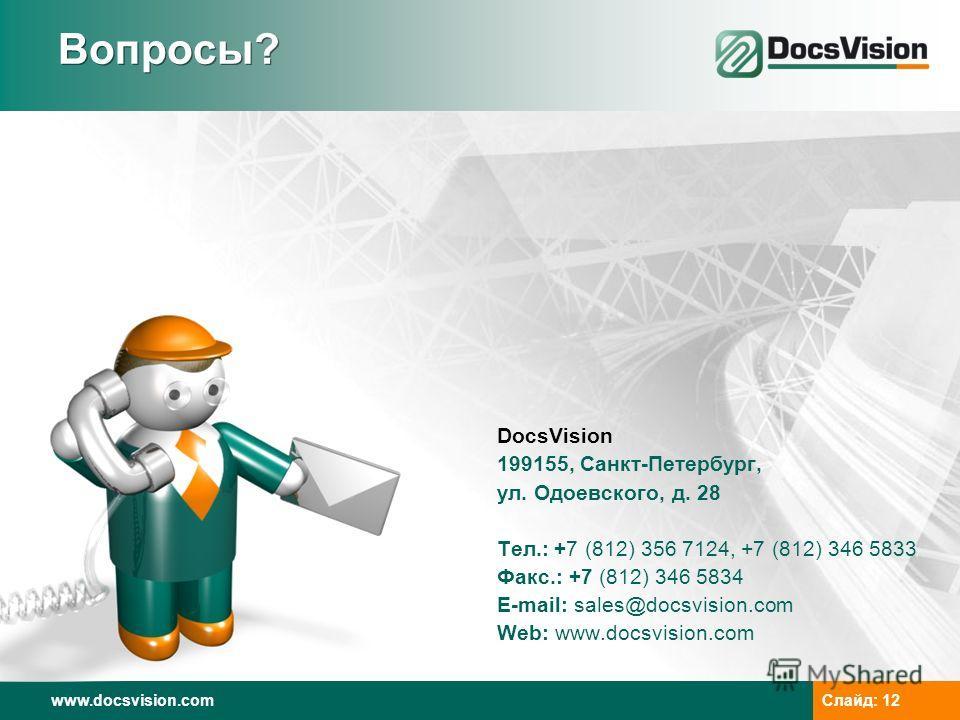 www.docsvision.comСлайд: 12 Вопросы? DocsVision 199155, Санкт-Петербург, ул. Одоевского, д. 28 Тел.: +7 (812) 356 7124, +7 (812) 346 5833 Факс.: +7 (812) 346 5834 E-mail: sales@docsvision.com Web: www.docsvision.com