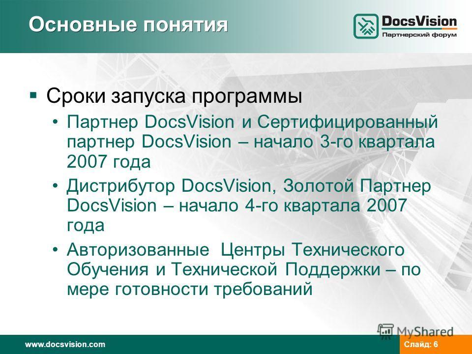 www.docsvision.comСлайд: 6 Основные понятия Сроки запуска программы Партнер DocsVision и Сертифицированный партнер DocsVision – начало 3-го квартала 2007 года Дистрибутор DocsVision, Золотой Партнер DocsVision – начало 4-го квартала 2007 года Авториз