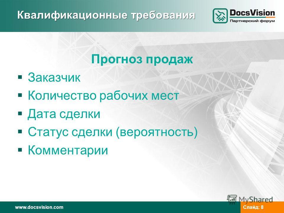 www.docsvision.comСлайд: 8 Квалификационные требования Прогноз продаж Заказчик Количество рабочих мест Дата сделки Статус сделки (вероятность) Комментарии