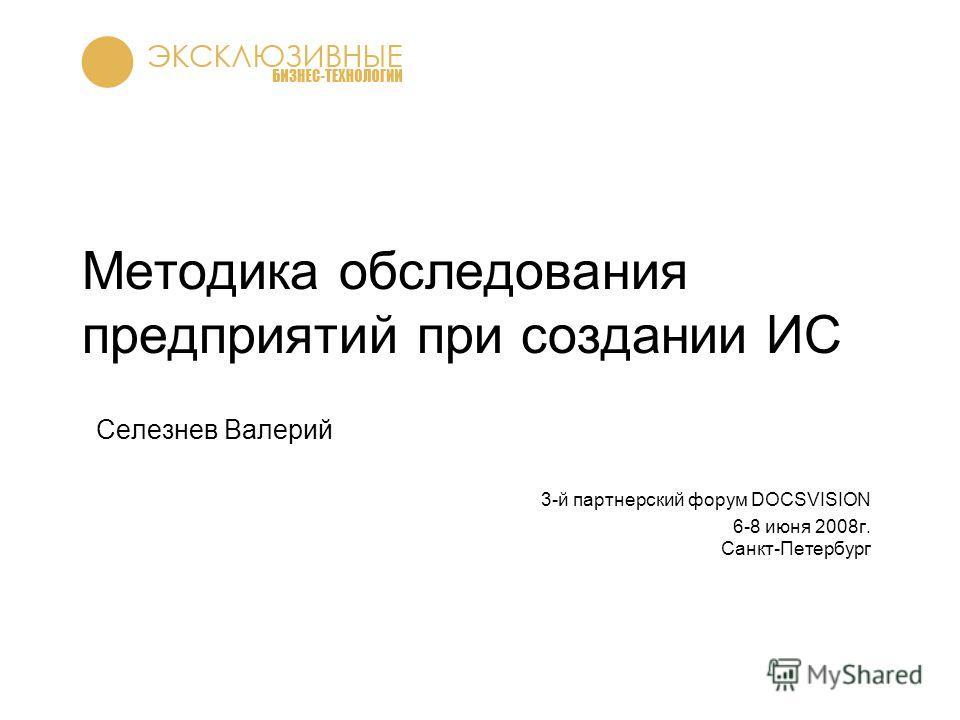 Методика обследования предприятий при создании ИС Селезнев Валерий 3-й партнерский форум DOCSVISION 6-8 июня 2008г. Санкт-Петербург