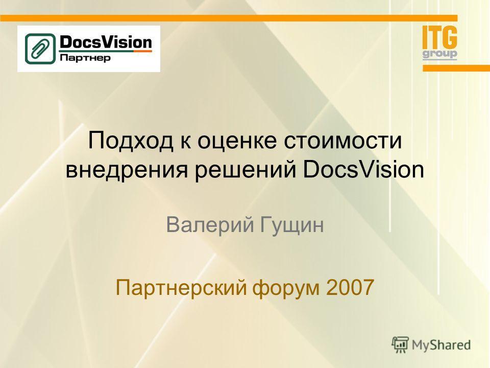 Подход к оценке стоимости внедрения решений DocsVision Валерий Гущин Партнерский форум 2007