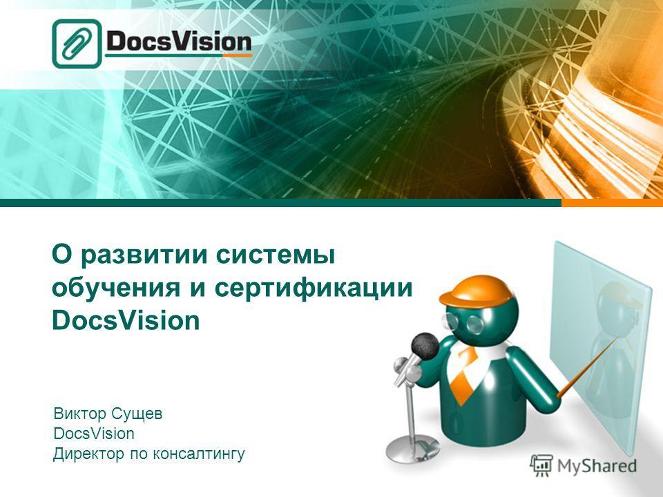 О развитии системы обучения и сертификации DocsVision Виктор Сущев DocsVision Директор по консалтингу