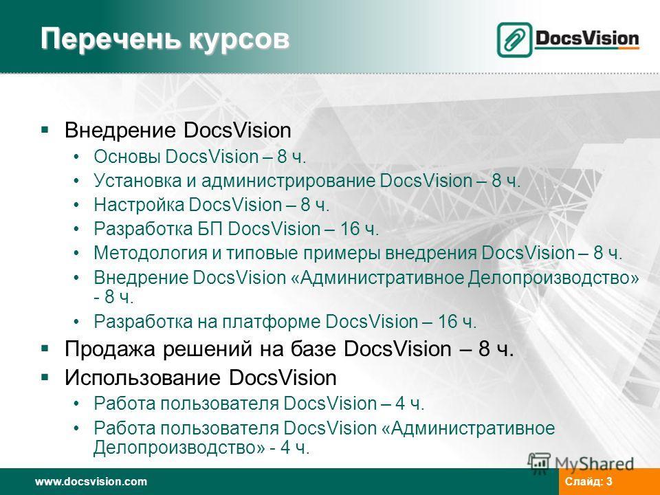 www.docsvision.comСлайд: 3 Перечень курсов Внедрение DocsVision Основы DocsVision – 8 ч. Установка и администрирование DocsVision – 8 ч. Настройка DocsVision – 8 ч. Разработка БП DocsVision – 16 ч. Методология и типовые примеры внедрения DocsVision –