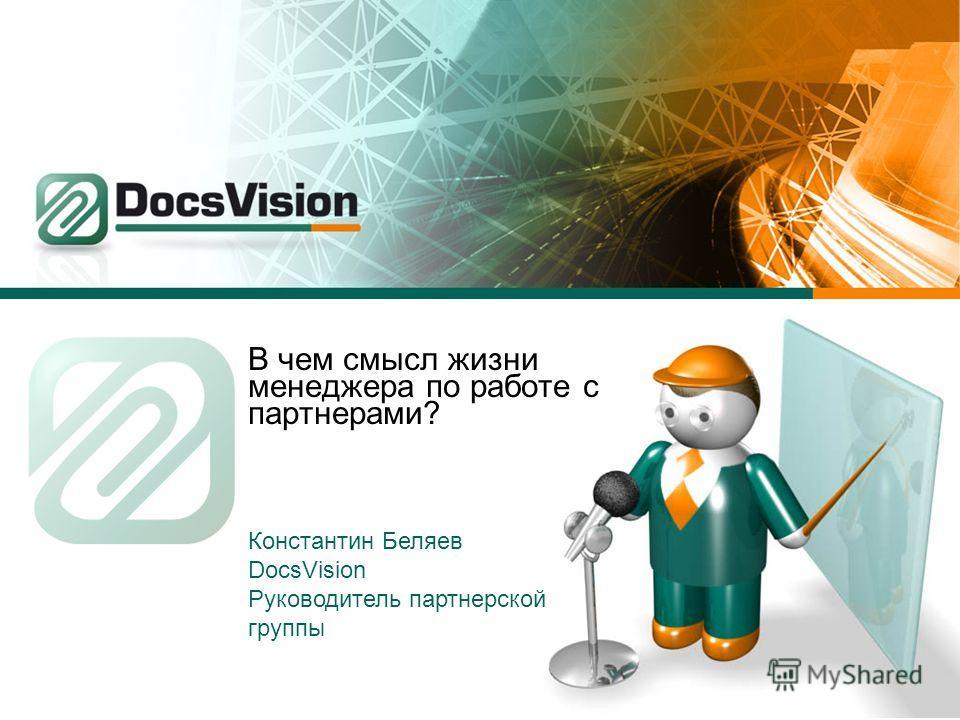 В чем смысл жизни менеджера по работе с партнерами? Константин Беляев DocsVision Руководитель партнерской группы