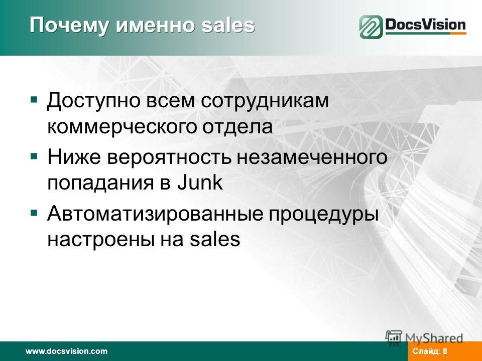 www.docsvision.comСлайд: 8 Почему именно sales Доступно всем сотрудникам коммерческого отдела Ниже вероятность незамеченного попадания в Junk Автоматизированные процедуры настроены на sales