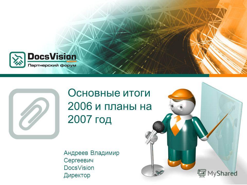 Основные итоги 2006 и планы на 2007 год Андреев Владимир Сергеевич DocsVision Директор