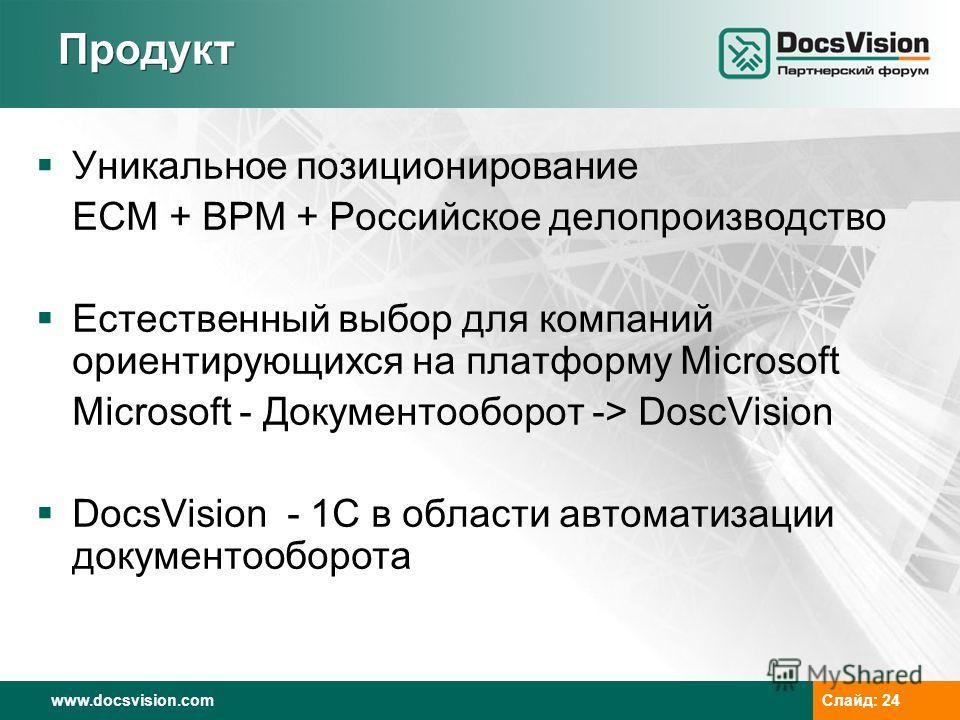 www.docsvision.comСлайд: 24 Продукт Уникальное позиционирование ECM + BPM + Российское делопроизводство Естественный выбор для компаний ориентирующихся на платформу Microsoft Microsoft - Документооборот -> DoscVision DocsVision - 1С в области автомат