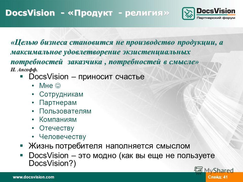 www.docsvision.comСлайд: 41 DocsVision - «Продукт - религия» DocsVision – приносит счастье Мне Сотрудникам Партнерам Пользователям Компаниям Отечеству Человечеству Жизнь потребителя наполняется смыслом DocsVision – это модно (как вы еще не пользуете