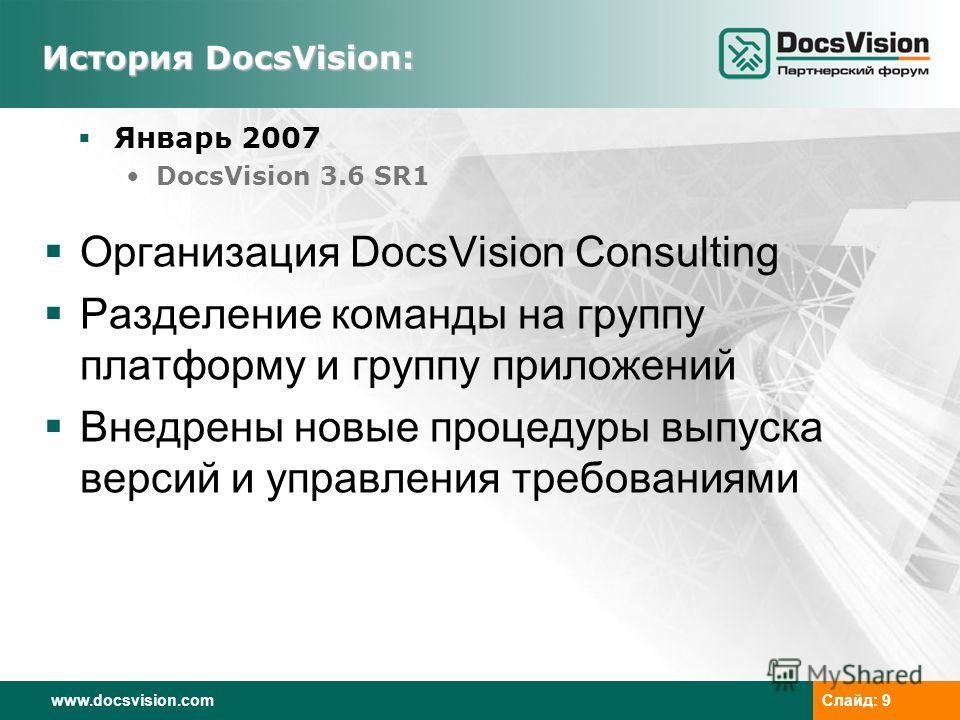 www.docsvision.comСлайд: 9 История DocsVision: Январь 2007 DocsVision 3.6 SR1 Организация DocsVision Consulting Разделение команды на группу платформу и группу приложений Внедрены новые процедуры выпуска версий и управления требованиями