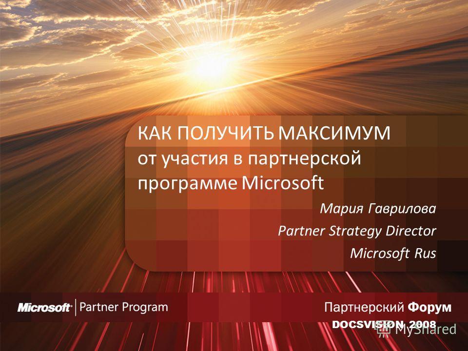 КАК ПОЛУЧИТЬ МАКСИМУМ от участия в партнерской программе Microsoft Мария Гаврилова Partner Strategy Director Microsoft Rus DOCSVISION 2008