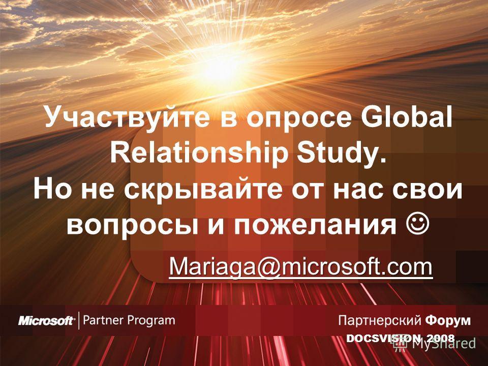 Участвуйте в опросе Global Relationship Study. Но не скрывайте от нас свои вопросы и пожелания Mariaga@microsoft.com DOCSVISION 2008