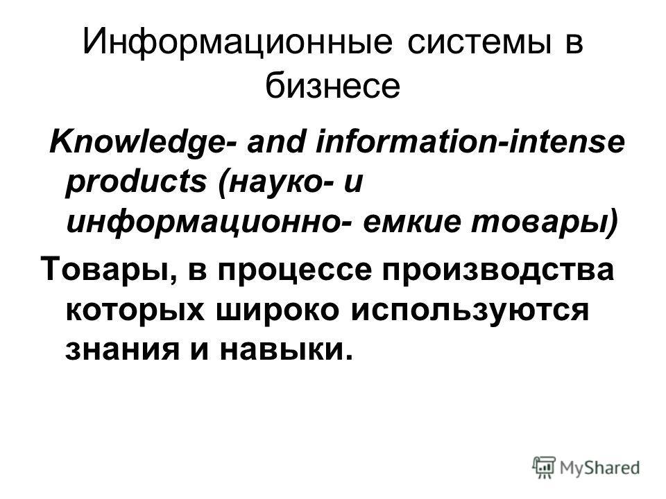 Информационные системы в бизнесе Knowledge- and information-intense products (науко- и информационно- емкие товары) Товары, в процессе производства которых широко используются знания и навыки.