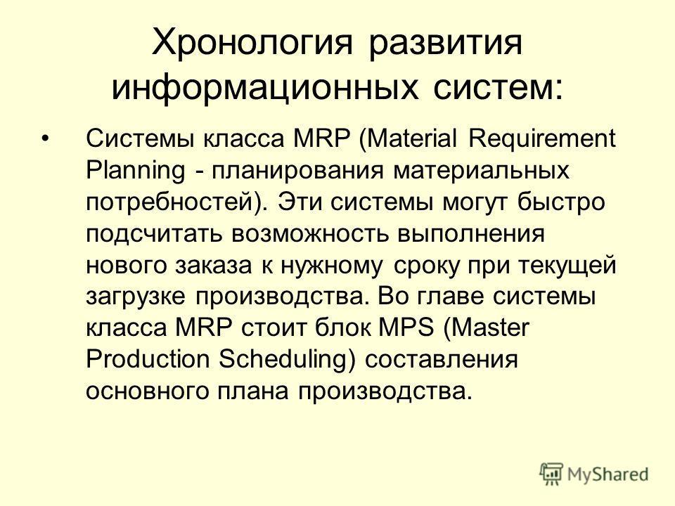 Хронология развития информационных систем: Системы класса MRP (Material Requirement Planning - планирования материальных потребностей). Эти системы могут быстро подсчитать возможность выполнения нового заказа к нужному сроку при текущей загрузке прои