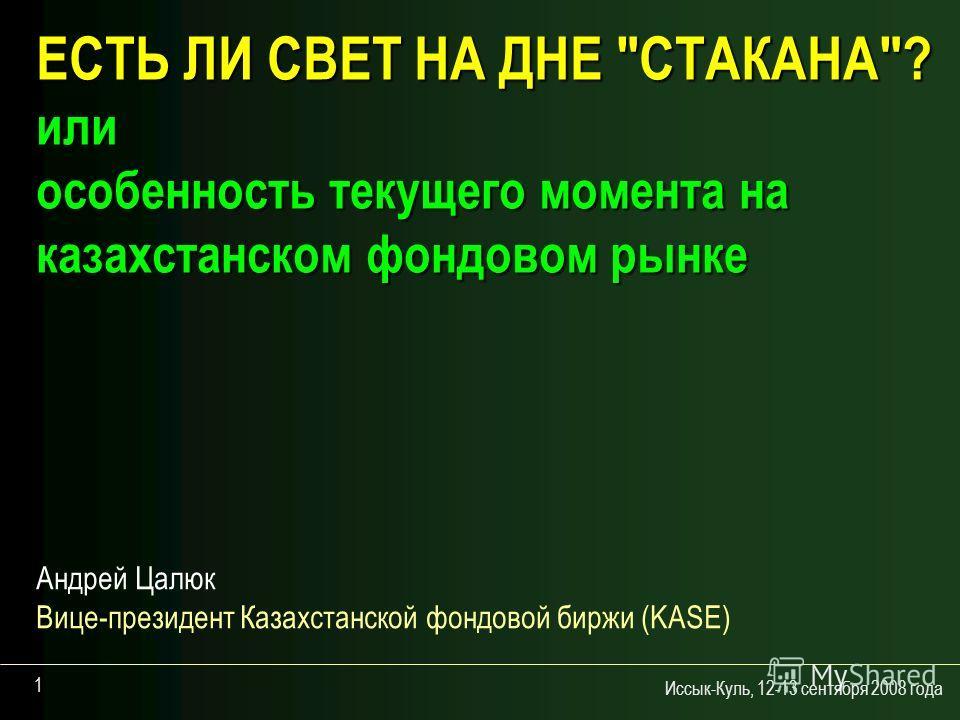 Иссык-Куль, 12-13 сентября 2008 года 1 ЕСТЬ ЛИ СВЕТ НА ДНЕ СТАКАНА? или особенность текущего момента на казахстанском фондовом рынке Андрей Цалюк Вице-президент Казахстанской фондовой биржи (KASE)