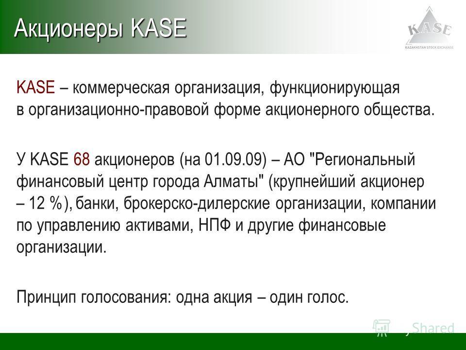 KASE – коммерческая организация, функционирующая в организационно-правовой форме акционерного общества. У KASE 68 акционеров (на 01.09.09) – АО
