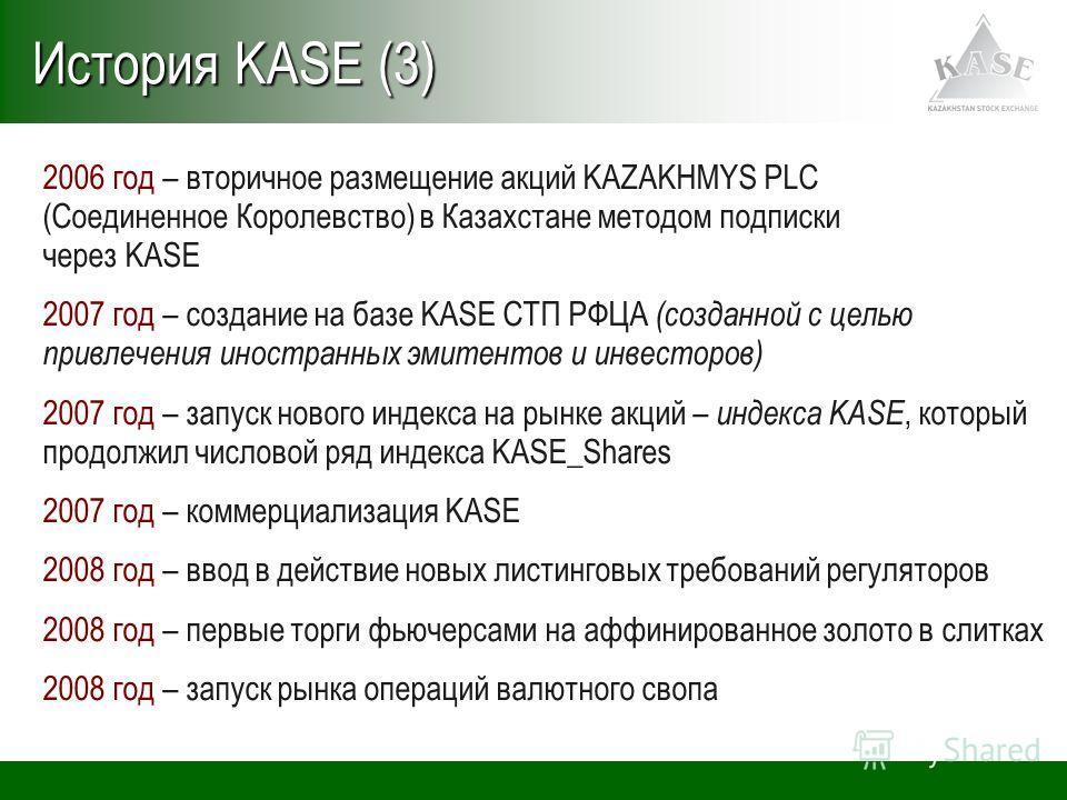 2006 год – вторичное размещение акций KAZAKHMYS PLC (Соединенное Королевство) в Казахстане методом подписки через KASE 2007 год – создание на базе KASE СТП РФЦА (созданной с целью привлечения иностранных эмитентов и инвесторов) 2007 год – запуск ново