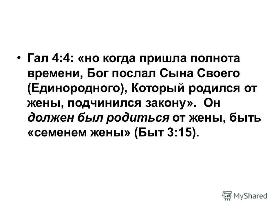 Гал 4:4: «но когда пришла полнота времени, Бог послал Сына Своего (Единородного), Который родился от жены, подчинился закону». Он должен был родиться от жены, быть «семенем жены» (Быт 3:15).