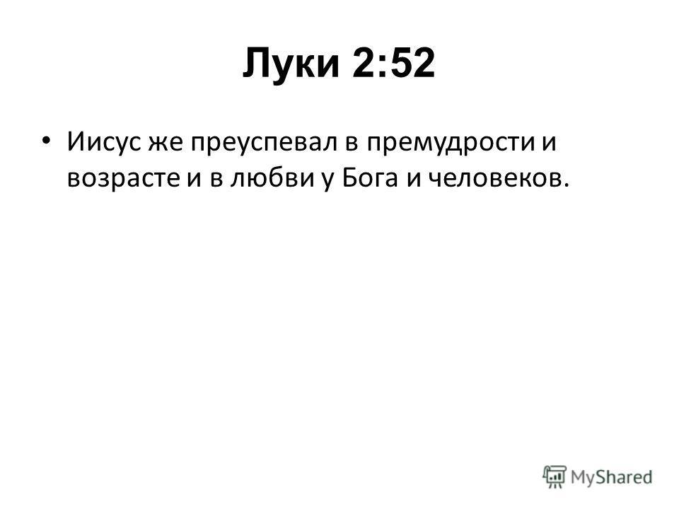 Луки 2:52 Иисус же преуспевал в премудрости и возрасте и в любви у Бога и человеков.