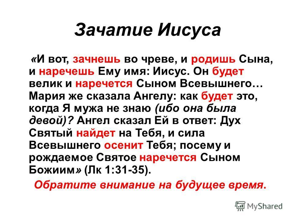 Зачатие Иисуса «И вот, зачнешь во чреве, и родишь Сына, и наречешь Ему имя: Иисус. Он будет велик и наречется Сыном Всевышнего… Мария же сказала Ангелу: как будет это, когда Я мужа не знаю (ибо она была девой)? Ангел сказал Ей в ответ: Дух Святый най