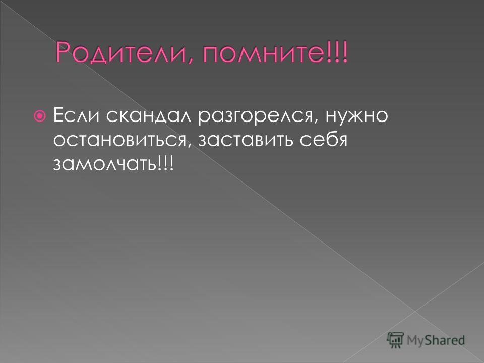 Если скандал разгорелся, нужно остановиться, заставить себя замолчать!!!