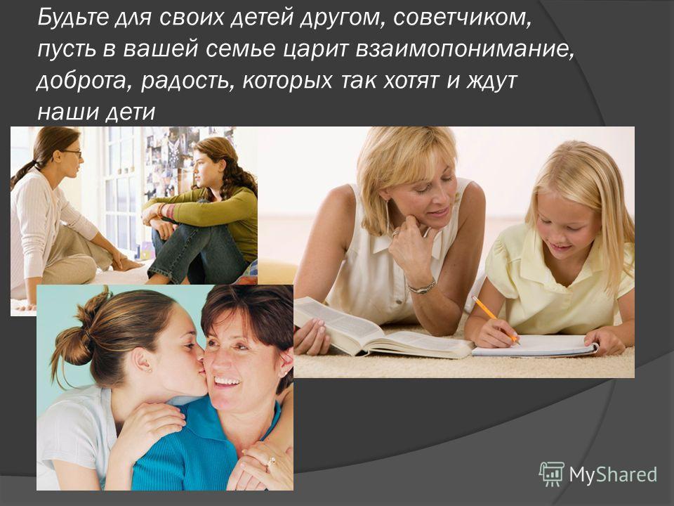 Будьте для своих детей другом, советчиком, пусть в вашей семье царит взаимопонимание, доброта, радость, которых так хотят и ждут наши дети